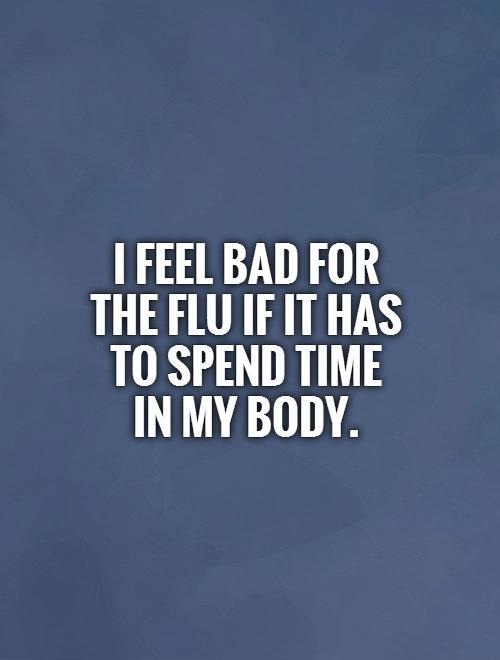 I feel bad for  the flu if it has  to spend time in my body. Picture Quote #1