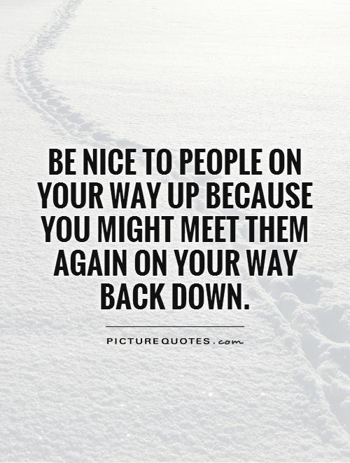 Be nice to people on your way up because you might meet them again on your way back down Picture Quote #1