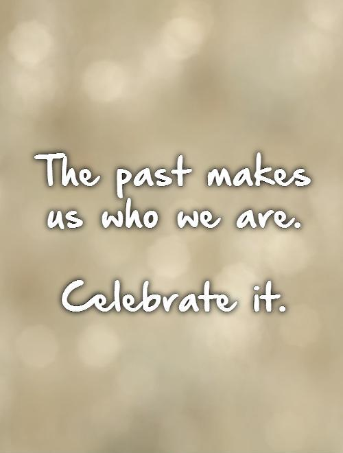 Quotes To Celebrate Life Gorgeous The Past Makes Us Who We Arecelebrate It  Picture Quotes