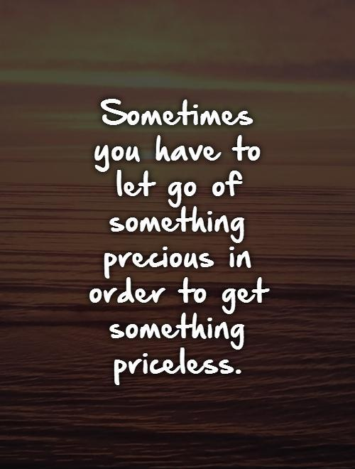 Sometimes  you have to  let go of something precious in order to get something priceless Picture Quote #1