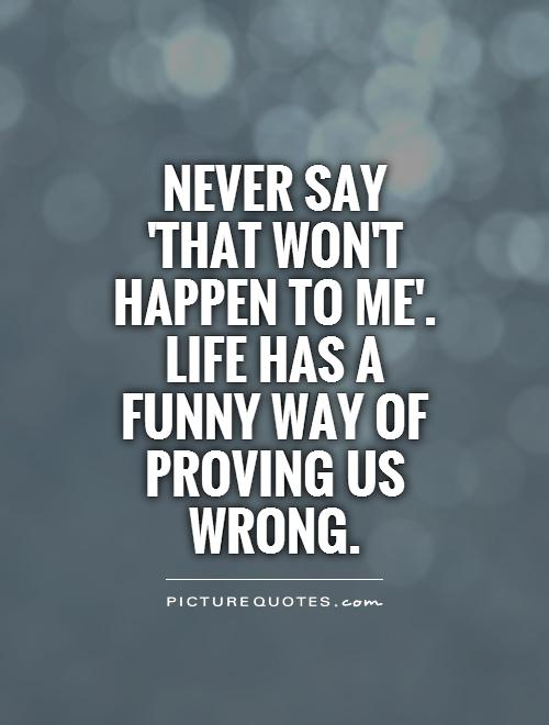 Never say 'that won't happen to me'. Life has a funny way of proving us wrong Picture Quote #1