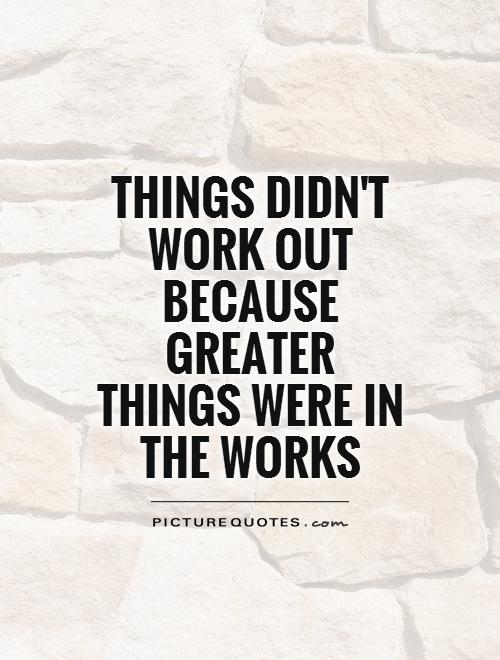 Things didn't work out because greater things were in the works Picture Quote #1