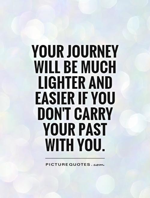 Your journey will be much lighter and easier if you don't carry your past with you Picture Quote #1