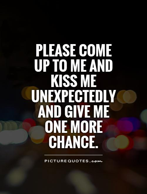 Please come up to me and kiss me unexpectedly and give me one more chance Picture Quote #1