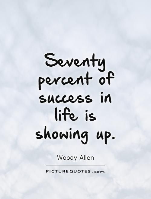 Seventy percent of success in life is showing up Picture Quote #1