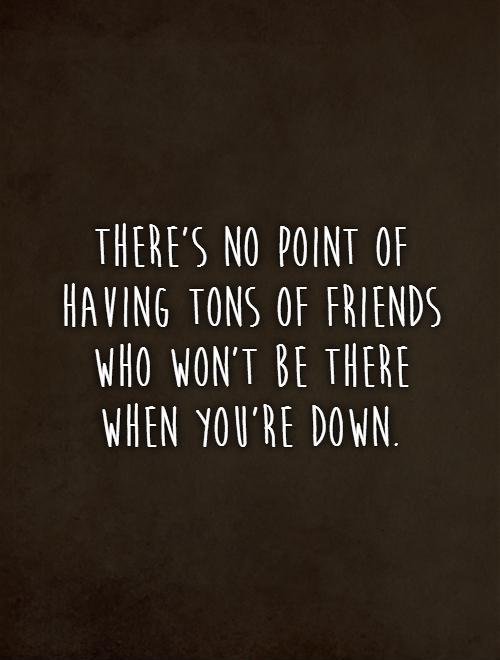 There's no point of having tons of friends who won't be there when you're down Picture Quote #1