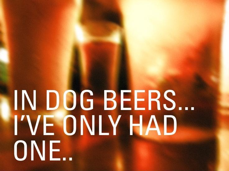 In dog beers i've only had one Picture Quote #1