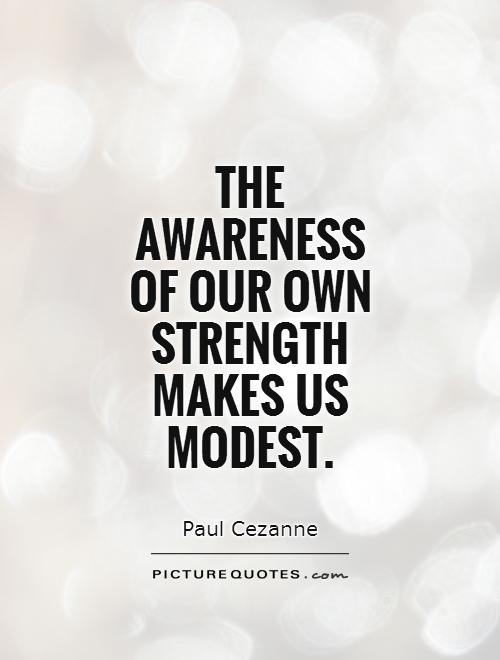 The awareness  of our own strength makes us modest Picture Quote #1