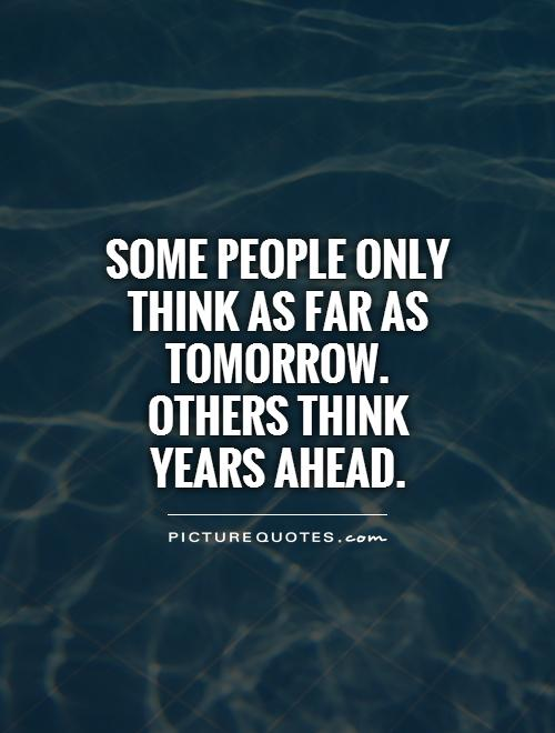Some people only think as far as tomorrow. Others think years ahead Picture Quote #1