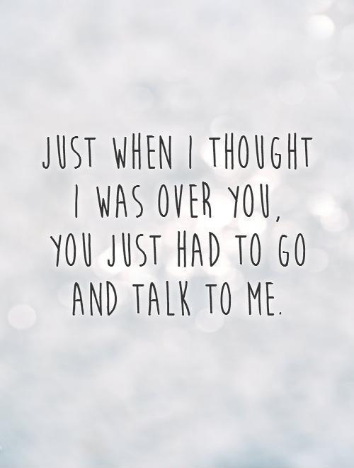 Just when I thought  I was over you,  you just had to go and talk to me Picture Quote #1