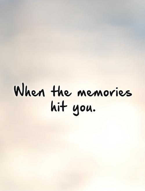 When the memories hit you.   Picture Quote #1