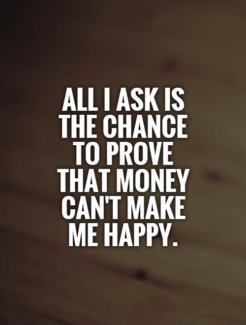 All I ask is  the chance  to prove that money can't make me happy Picture Quote #1