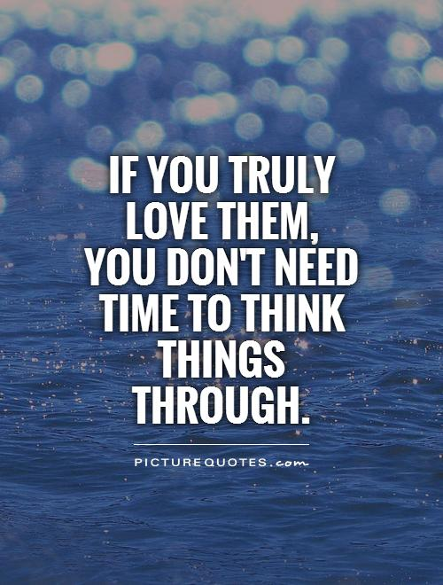 If you truly love them, you don't need time to think things through Picture Quote #1