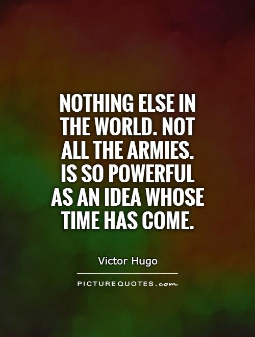 Nothing else in the world. not all the armies.  Is so powerful as an idea whose time has come Picture Quote #1