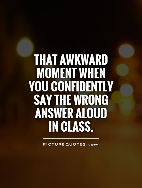 That awkward moment when you confidently say the wrong answer aloud  in class Picture Quote #1