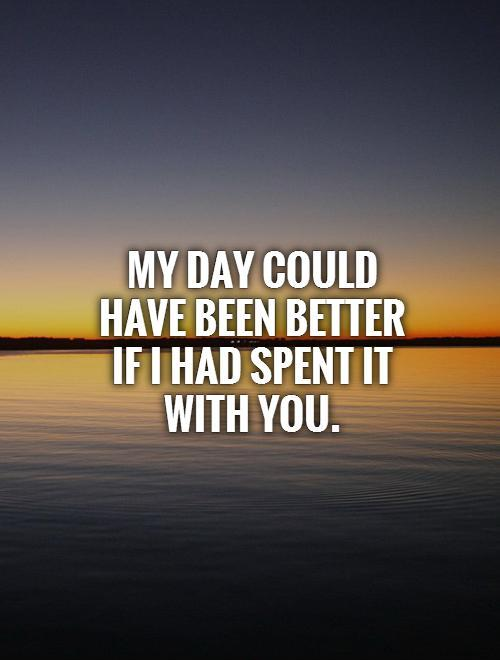 My day could have been better if I had spent it with you Picture Quote #1