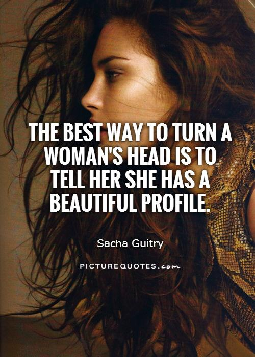 The best way to turn a woman's head is to tell her she has a beautiful profile Picture Quote #1
