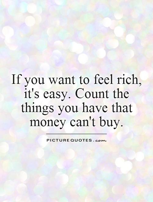 If you want to feel rich, it's easy. Count the  things you have that money can't buy Picture Quote #1