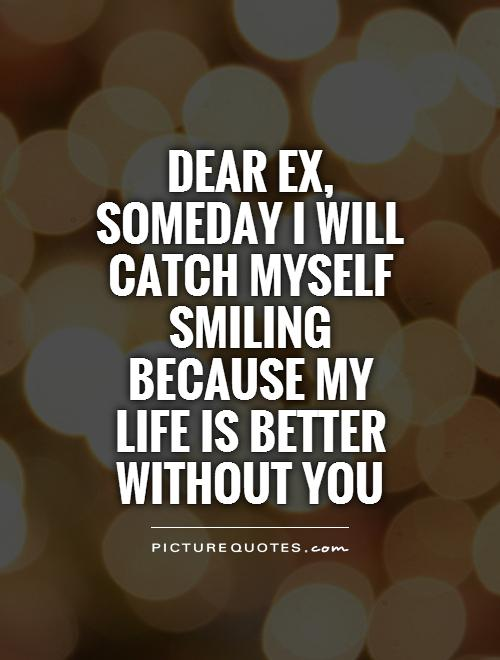 Dear Ex, someday I will catch myself smiling because my life is better without you Picture Quote #1