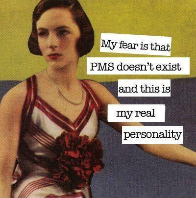 My fear is that PMS doesn't exist and this is my real personality Picture Quote #1