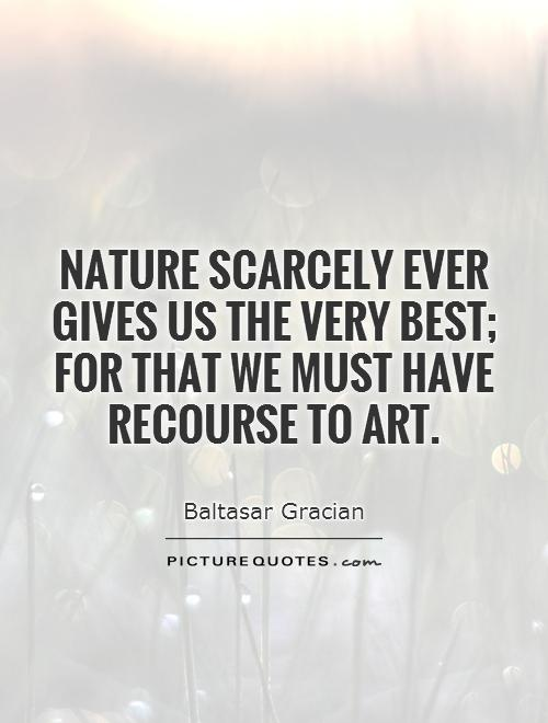 Nature scarcely ever gives us the very best; for that we must have recourse to art Picture Quote #1