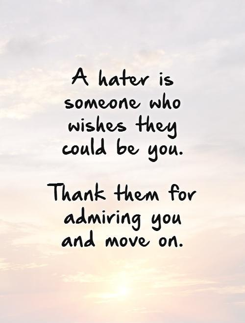 A hater is someone who wishes they could be you.   Thank them for admiring you and move on Picture Quote #1