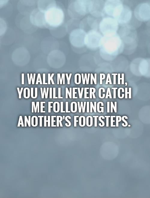 I walk my OWN path, you will never catch me following in another's footsteps Picture Quote #1