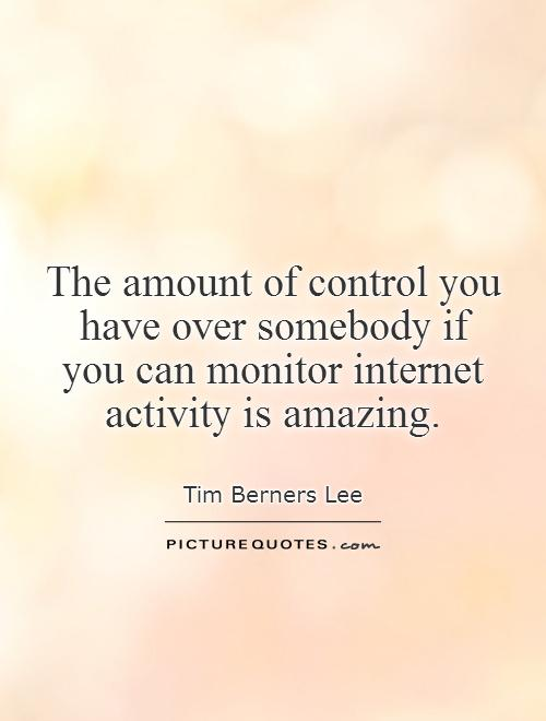 The amount of control you have over somebody if  you can monitor internet  activity is amazing Picture Quote #1