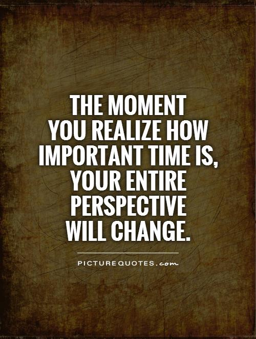 The moment  you realize how important time is,  your entire perspective  will change Picture Quote #1