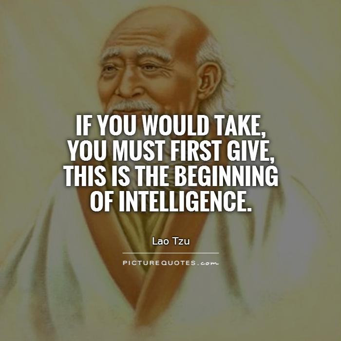 If you would take, you must first give, this is the beginning of intelligence Picture Quote #1