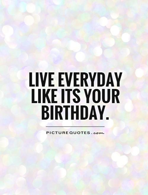 Live everyday like it's your birthday Picture Quote #1