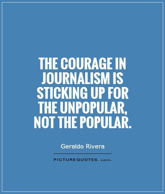 The courage in journalism is sticking up for the unpopular, not the popular Picture Quote #1