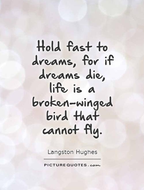Hold fast to dreams, for if dreams die, life is a broken-winged bird that cannot fly Picture Quote #1