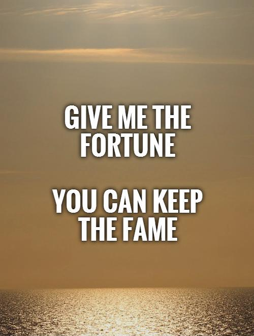 Give me the fortune   You can keep the fame Picture Quote #1
