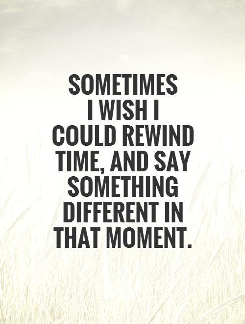 I Wish Quotes Sometimes I Wish I Could Rewind Time And Say Something
