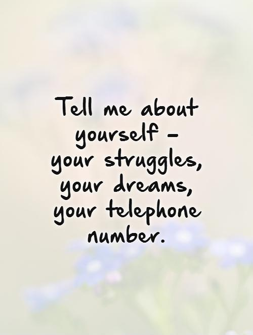 Tell me about yourself - your struggles, your dreams, your telephone number Picture Quote #1