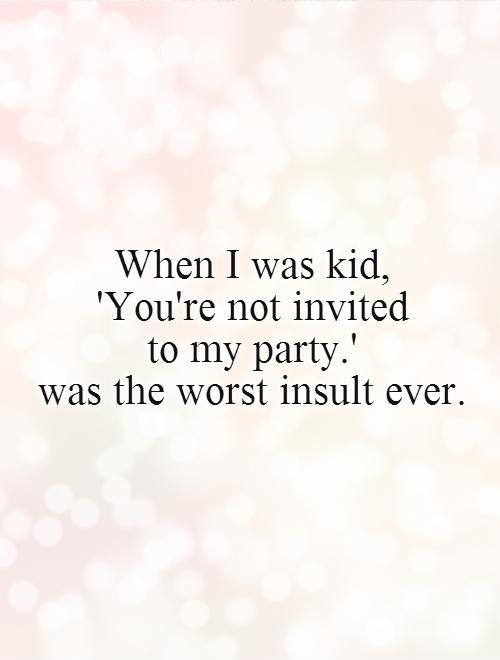 When I was kid,  'You're not invited  to my party.'  was the worst insult ever Picture Quote #1