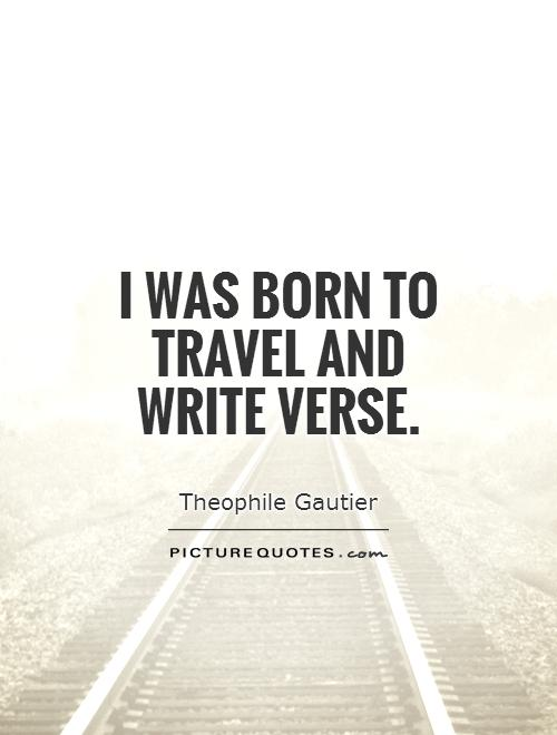 I was born to travel and write verse Picture Quote #1
