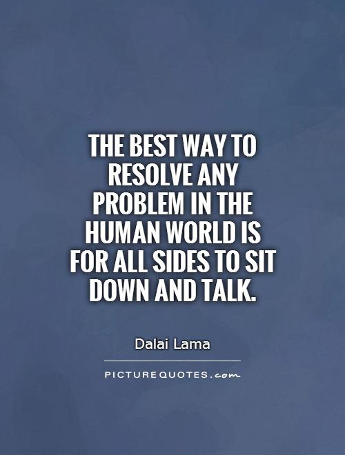 The best way to resolve any problem in the human world is for all sides to sit down and talk Picture Quote #1