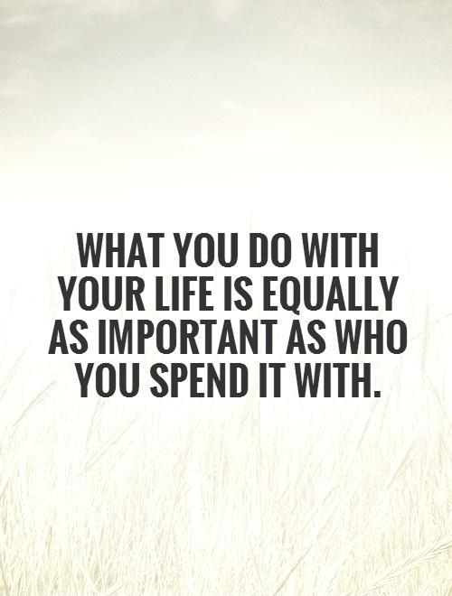 What you do with your life is equally as important as who you spend it with Picture Quote #1