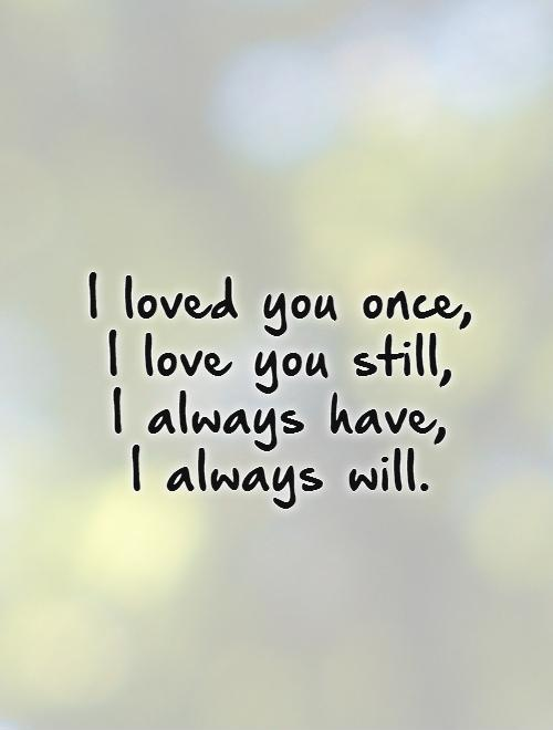 I loved you once,  I love you still,  I always have,  I always will Picture Quote #1
