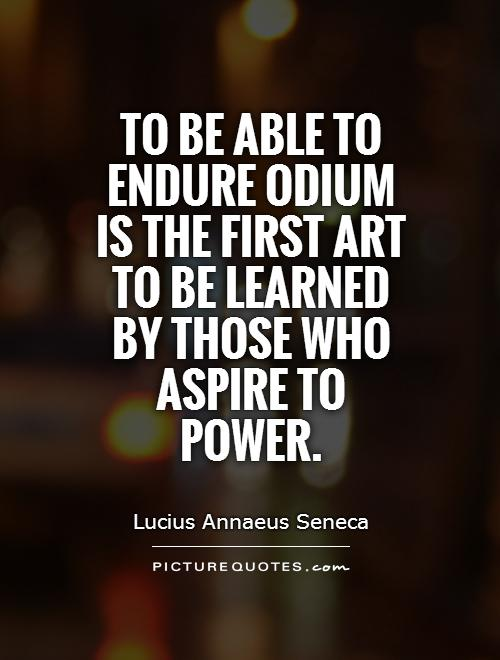 To be able to endure odium is the first art to be learned by those who aspire to power Picture Quote #1