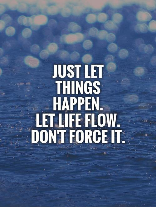 Just let things happen.  Let life flow. Don't force it Picture Quote #1