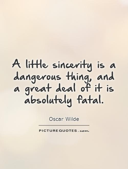 A little sincerity is a dangerous thing, and a great deal of it is absolutely fatal Picture Quote #1