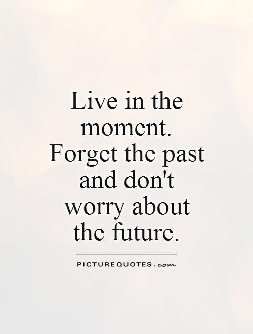 Live in the moment. Forget the past and don't worry about the future Picture Quote #1
