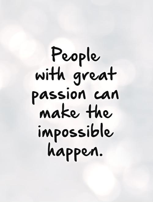 People  with great passion can make the impossible happen. Picture Quote #1