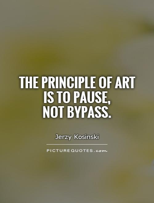 The principle of art  is to pause,  not bypass Picture Quote #1