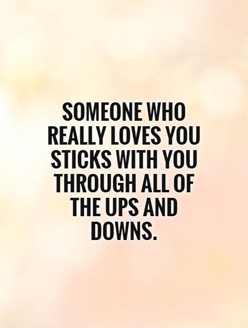 Someone who really loves you sticks with you through all of the ups and downs Picture Quote #1