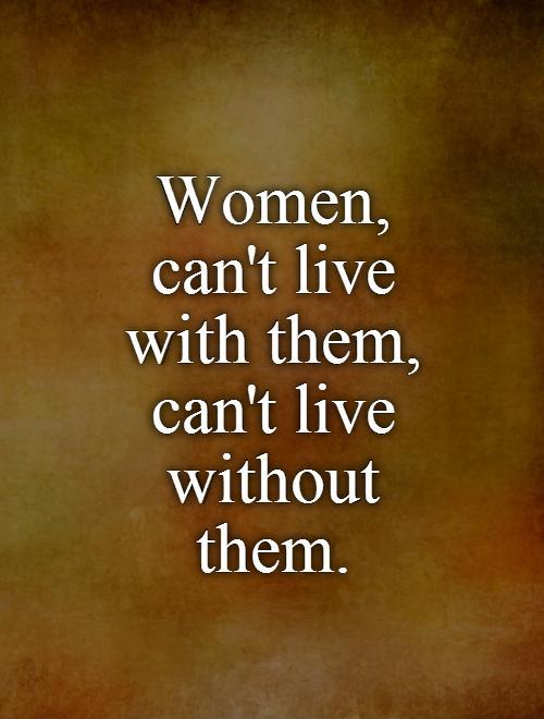 Women,  can't live  with them,  can't live without them Picture Quote #1