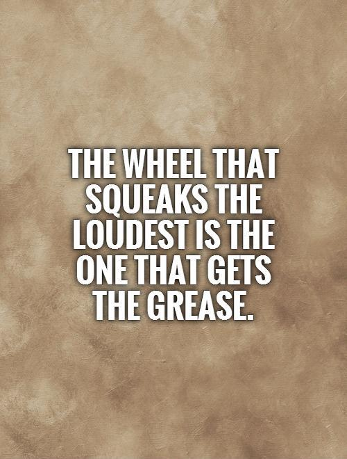 The wheel that squeaks the loudest is the one that gets the grease Picture Quote #1